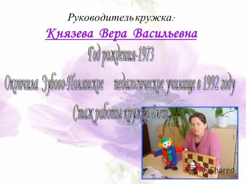Руководитель кружка : Князева Вера Васильевна