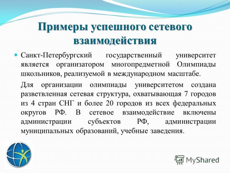 Примеры успешного сетевого взаимодействия Санкт-Петербургский государственный университет является организатором многопредметной Олимпиады школьников, реализуемой в международном масштабе. Для организации олимпиады университетом создана разветвленная