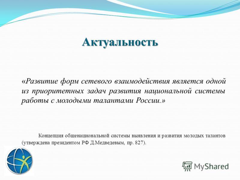 Актуальность «Развитие форм сетевого взаимодействия является одной из приоритетных задач развития национальной системы работы с молодыми талантами России.» Концепция общенациональной системы выявления и развития молодых талантов (утверждена президент