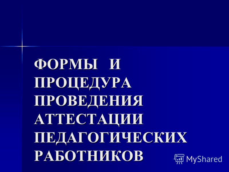 ФОРМЫ И ПРОЦЕДУРА ПРОВЕДЕНИЯ АТТЕСТАЦИИ ПЕДАГОГИЧЕСКИХ РАБОТНИКОВ