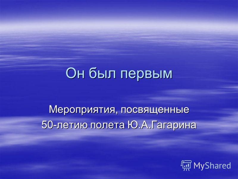 Он был первым Мероприятия, посвященные 50-летию полета Ю.А.Гагарина