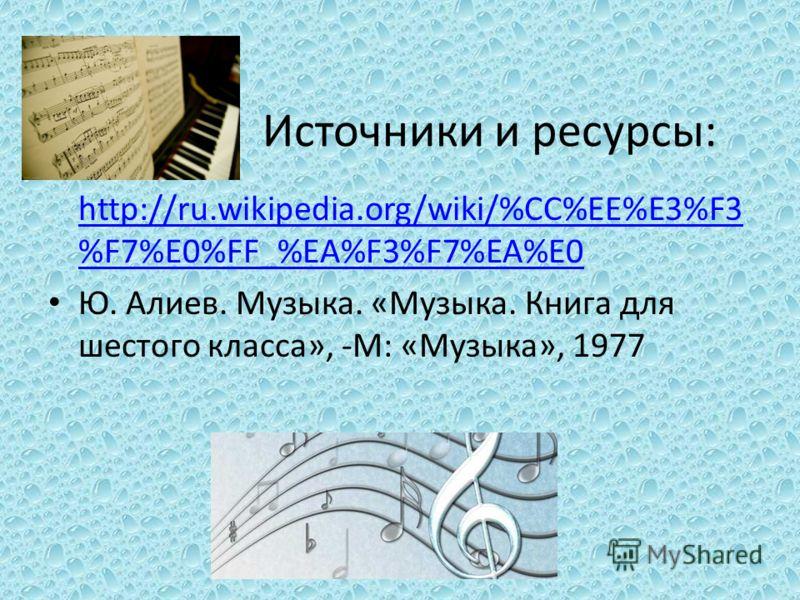 Источники и ресурсы: http://ru.wikipedia.org/wiki/%CC%EE%E3%F3 %F7%E0%FF_%EA%F3%F7%EA%E0 Ю. Алиев. Музыка. «Музыка. Книга для шестого класса», -М: «Музыка», 1977