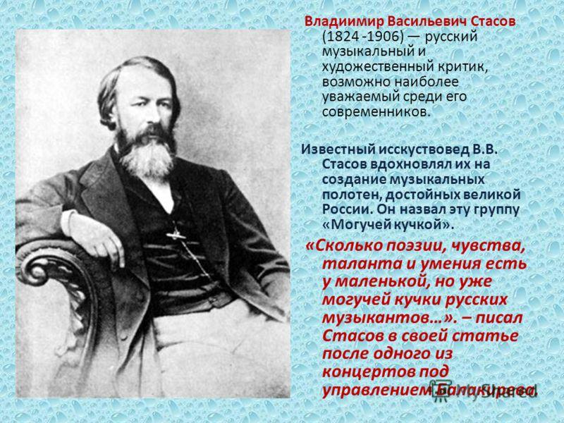 Владиимир Васильевич Стасов (1824 -1906) русский музыкальный и художественный критик, возможно наиболее уважаемый среди его современников. Известный исскуствовед В.В. Стасов вдохновлял их на создание музыкальных полотен, достойных великой России. Он