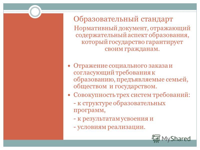 Образовательный стандарт Нормативный документ, отражающий содержательный аспект образования, который государство гарантирует своим гражданам. Отражение социального заказа и согласующий требования к образованию, предъявляемые семьей, обществом и госуд