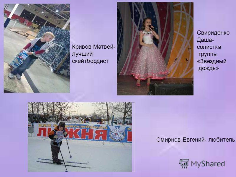 Кривов Матвей- лучший скейтбордист Свириденко Даша- солистка группы «Звездный дождь» Смирнов Евгений- любитель лыж
