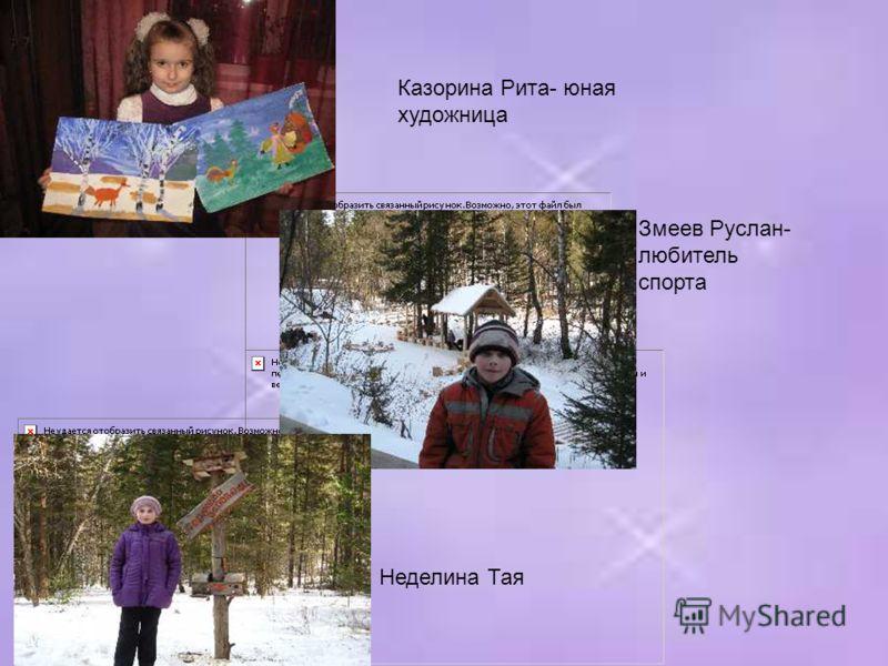 Казорина Рита- юная художница Змеев Руслан- любитель спорта Неделина Тая
