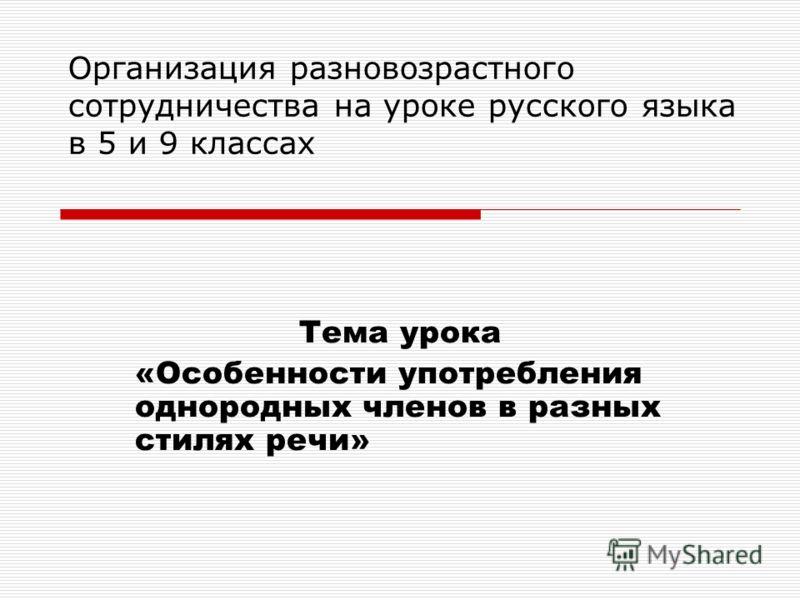 Организация разновозрастного сотрудничества на уроке русского языка в 5 и 9 классах Тема урока «Особенности употребления однородных членов в разных стилях речи»