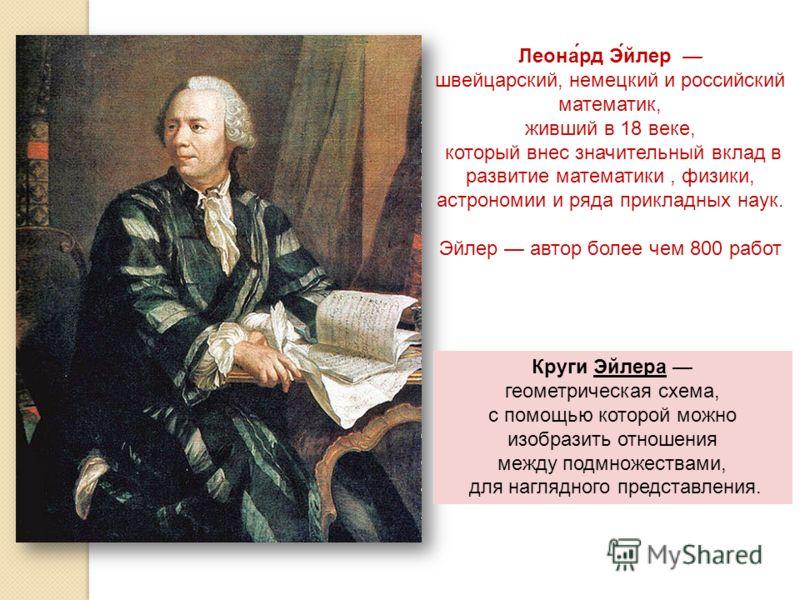 Леона́рд Э́йлер швейцарский, немецкий и российский математик, живший в 18 веке, который внес значительный вклад в развитие математики, физики, астрономии и ряда прикладных наук. Эйлер автор более чем 800 работ Круги Эйлера геометрическая схема, с пом