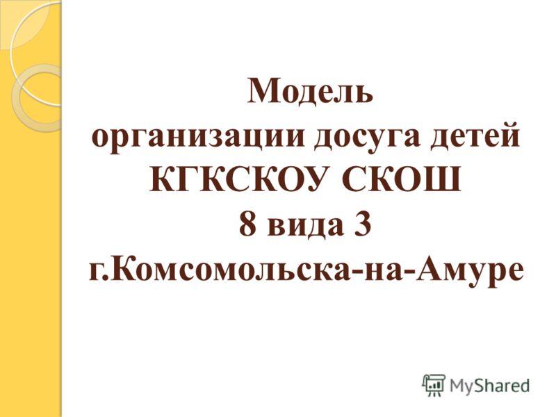 Модель организации досуга детей КГКСКОУ СКОШ 8 вида 3 г.Комсомольска-на-Амуре