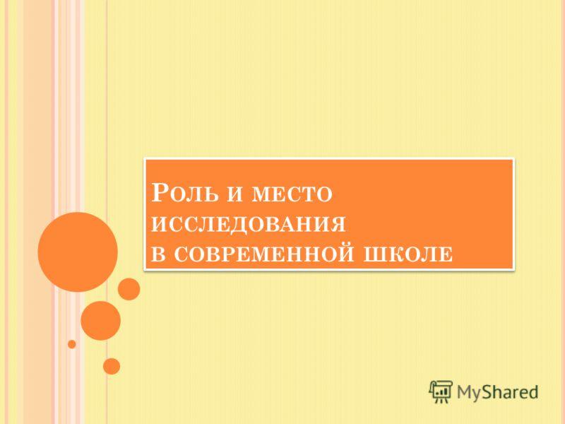 Р ОЛЬ И МЕСТО ИССЛЕДОВАНИЯ В СОВРЕМЕННОЙ ШКОЛЕ