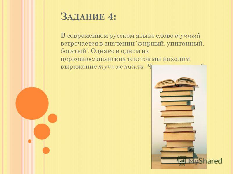 З АДАНИЕ 4: В современном русском языке слово тучный встречается в значении жирный, упитанный, богатый. Однако в одном из церковнославянских текстов мы находим выражение тучные капли. Что оно означает?