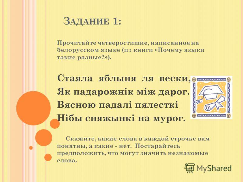 З АДАНИЕ 1: Прочитайте четверостишие, написанное на белорусском языке (из книги «Почему языки такие разные?»). Стаяла яблыня ля вески, Як падарожнiк мiж дарог. Вясною падалi пялесткi Нiбы сняжынкi на мурог. Скажите, какие слова в каждой строчке вам п