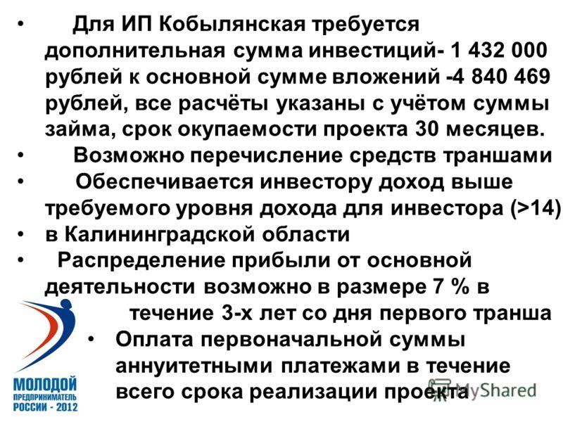 Для ИП Кобылянская требуется дополнительная сумма инвестиций- 1 432 000 рублей к основной сумме вложений -4 840 469 рублей, все расчёты указаны с учётом суммы займа, срок окупаемости проекта 30 месяцев. Возможно перечисление средств траншами Обеспечи