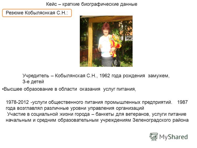 Учредитель – Кобылянская С.Н., 1962 года рождения замужем, 3-е детей Кейс – краткие биографические данные Резюме Кобыляснкая С.Н.: Высшее образование в области оказания услуг питания, 1978-2012 -услуги общественного питания промышленных предприятий.