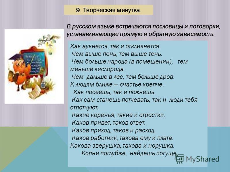 9. Творческая минутка. В русском языке встречаются пословицы и поговорки, устанавливающие прямую и обратную зависимость. Как аукнется, так и откликнется. Чем выше пень, тем выше тень. Чем больше народа (в помещении), тем меньше кислорода. Чем дальше