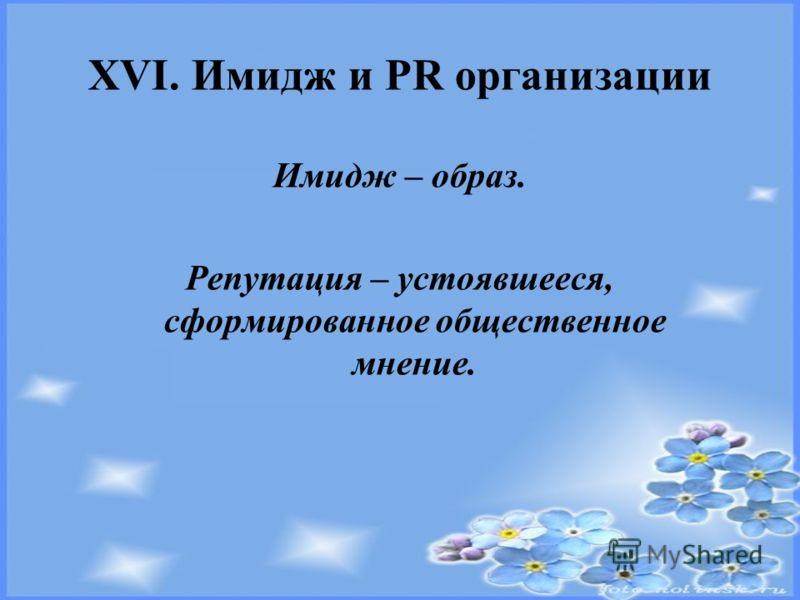 XVI. Имидж и PR организации Имидж – образ. Репутация – устоявшееся, сформированное общественное мнение.