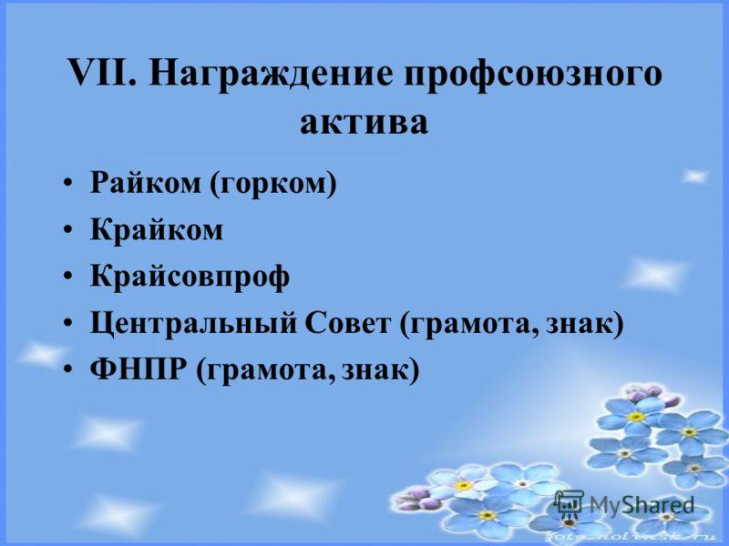 VII. Награждение профсоюзного актива Райком (горком) Крайком Крайсовпроф Центральный Совет (грамота, знак) ФНПР (грамота, знак)