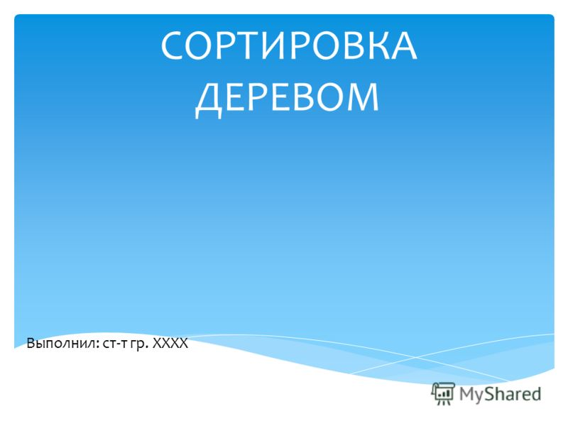СОРТИРОВКА ДЕРЕВОМ Выполнил: ст-т гр. ХХХХ