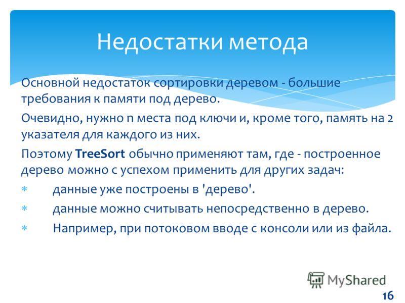 Основной недостаток сортировки деревом - большие требования к памяти под дерево. Очевидно, нужно n места под ключи и, кроме того, память на 2 указателя для каждого из них. Поэтому TreeSort обычно применяют там, где - построенное дерево можно с успехо