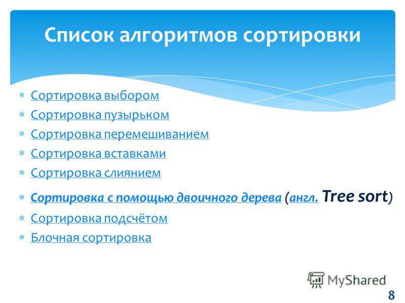 Сортировка выбором Сортировка пузырьком Сортировка перемешиванием Сортировка вставками Сортировка слиянием Сортировка с помощью двоичного дерева (англ. Tree sort ) Сортировка с помощью двоичного дереваангл. Сортировка подсчётом Блочная сортировка 8 С