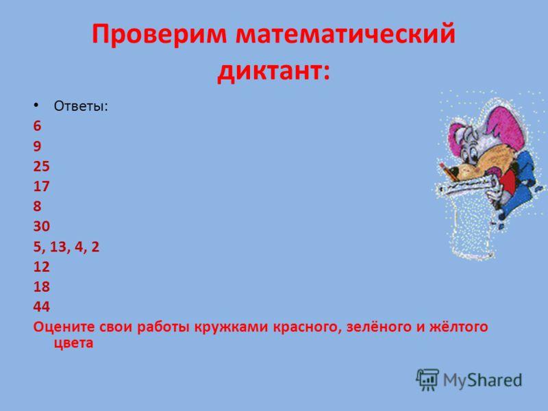 Проверим математический диктант: Ответы: 6 9 25 17 8 30 5, 13, 4, 2 12 18 44 Оцените свои работы кружками красного, зелёного и жёлтого цвета