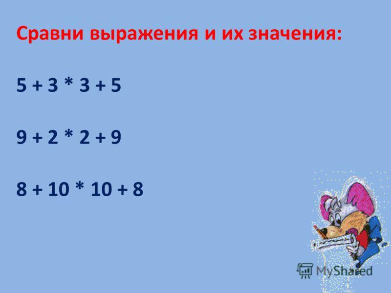 Сравни выражения и их значения: 5 + 3 * 3 + 5 9 + 2 * 2 + 9 8 + 10 * 10 + 8