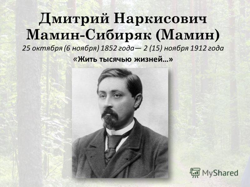 Дмитрий Наркисович Мамин-Сибиряк (Мамин) 25 октября (6 ноября) 1852 года 2 (15) ноября 1912 года « Жить тысячью жизней…»