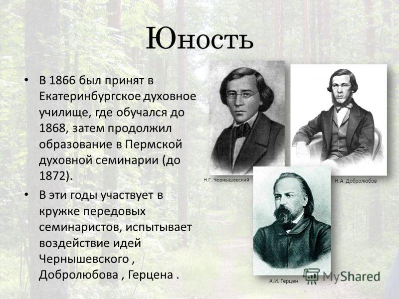 Юность В 1866 был принят в Екатеринбургское духовное училище, где обучался до 1868, затем продолжил образование в Пермской духовной семинарии (до 1872). В эти годы участвует в кружке передовых семинаристов, испытывает воздействие идей Чернышевского,