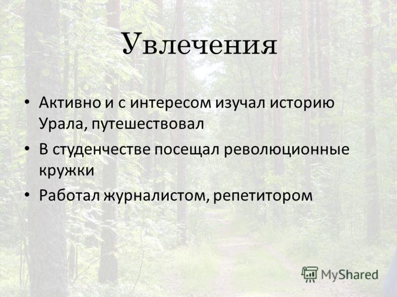 Увлечения Активно и с интересом изучал историю Урала, путешествовал В студенчестве посещал революционные кружки Работал журналистом, репетитором