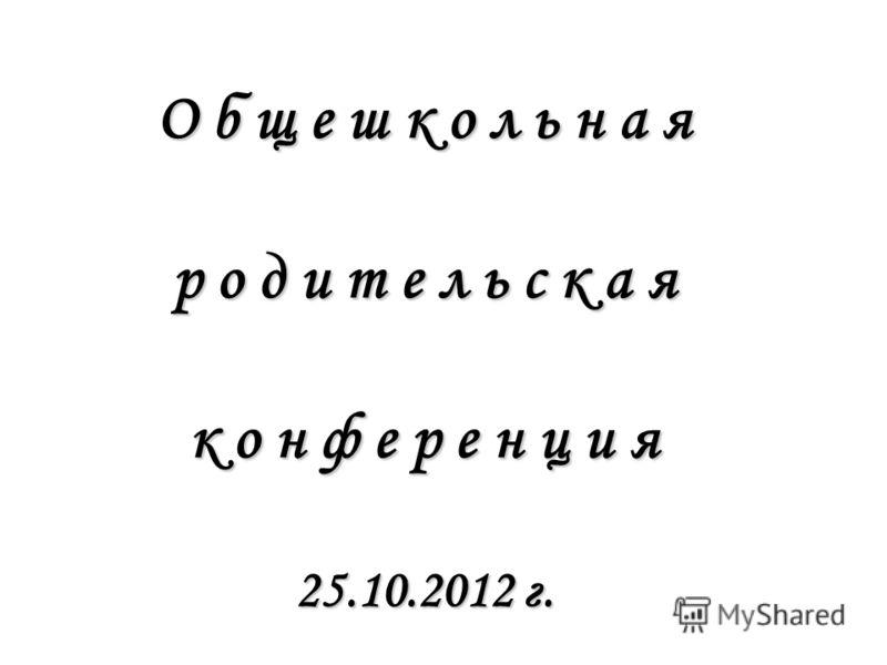 О б щ е ш к о л ь н а я р о д и т е л ь с к а я к о н ф е р е н ц и я 25.10.2012 г.