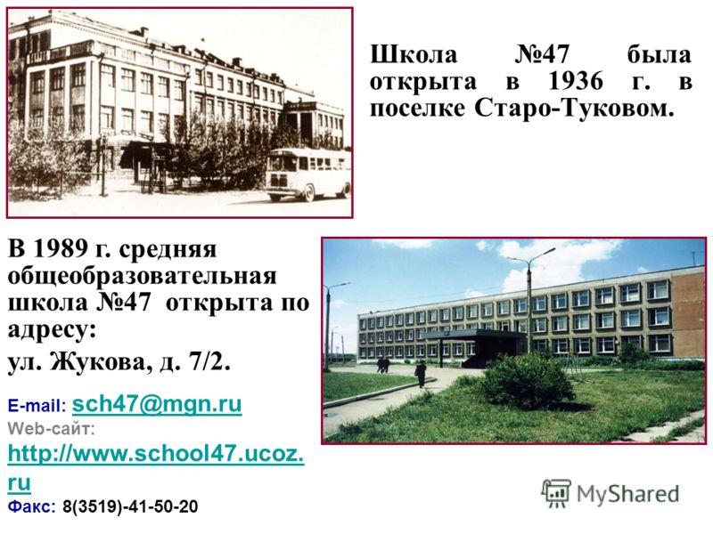 Школа 47 была открыта в 1936 г. в поселке Старо-Туковом. В 1989 г. средняя общеобразовательная школа 47 открыта по адресу: ул. Жукова, д. 7/2. E-mail: sch47@mgn.ru sch47@mgn.ru Web-сайт: http://www.school47.ucoz. ru http://www.school47.ucoz. ru Факс: