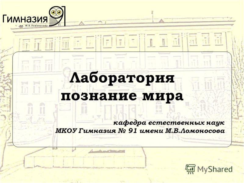 Лаборатория познание мира кафедра естественных наук МКОУ Гимназия 91 имени М.В.Ломоносова