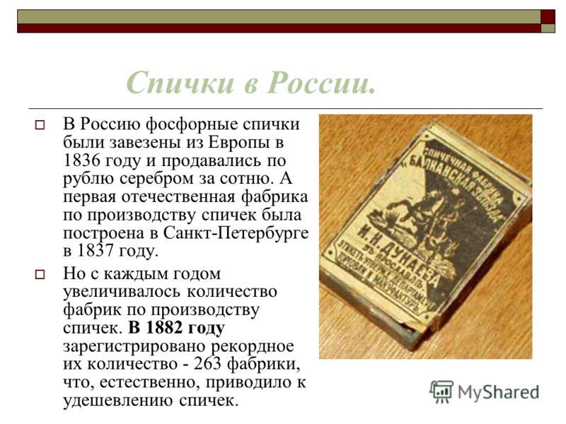 Спички в России. В Россию фосфорные спички были завезены из Европы в 1836 году и продавались по рублю серебром за сотню. А первая отечественная фабрика по производству спичек была построена в Санкт-Петербурге в 1837 году. Но с каждым годом увеличивал