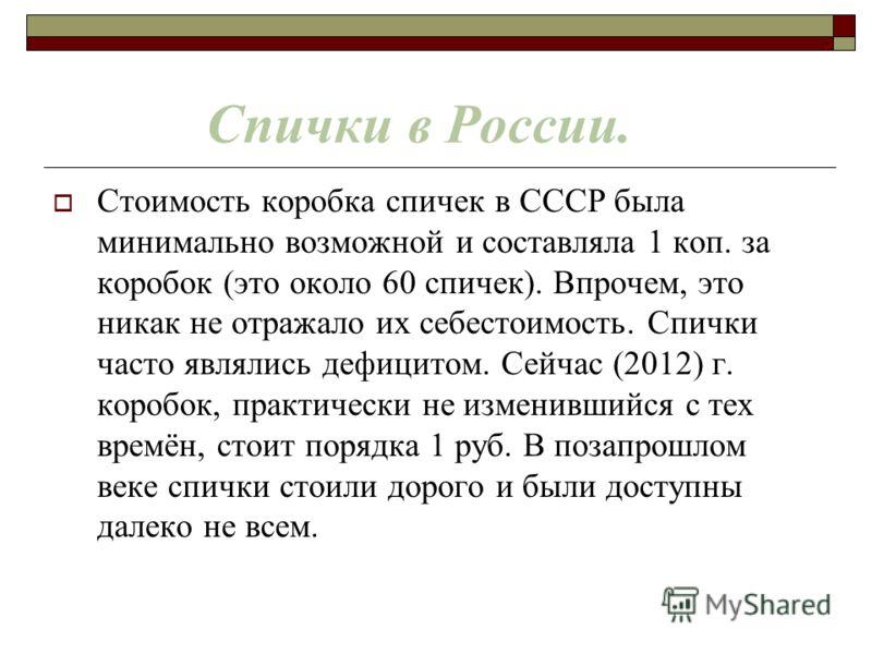 Спички в России. Стоимость коробка спичек в СССР была минимально возможной и составляла 1 коп. за коробок (это около 60 спичек). Впрочем, это никак не отражало их себестоимость. Спички часто являлись дефицитом. Сейчас (2012) г. коробок, практически н
