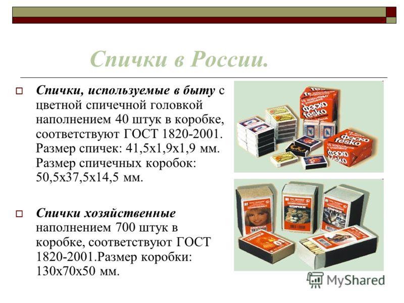 Спички в России. Спички, используемые в быту с цветной спичечной головкой наполнением 40 штук в коробке, соответствуют ГОСТ 1820-2001. Размер спичек: 41,5х1,9х1,9 мм. Размер спичечных коробок: 50,5х37,5х14,5 мм. Спички хозяйственные наполнением 700 ш