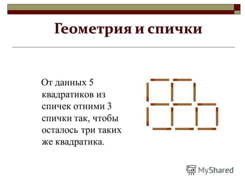 От данных 5 квадратиков из спичек отними 3 спички так, чтобы осталось три таких же квадратика. Геометрия и спички