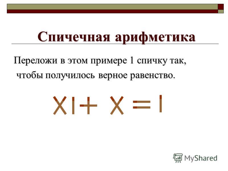 Спичечная арифметика Переложи в этом примере 1 спичку так, чтобы получилось верное равенство. чтобы получилось верное равенство.