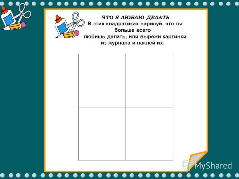 ЧТО Я ЛЮБЛЮ ДЕЛАТЬ В этих квадратиках нарисуй, что ты больше всего любишь делать, или вырежи картинки из журнала и наклей их.