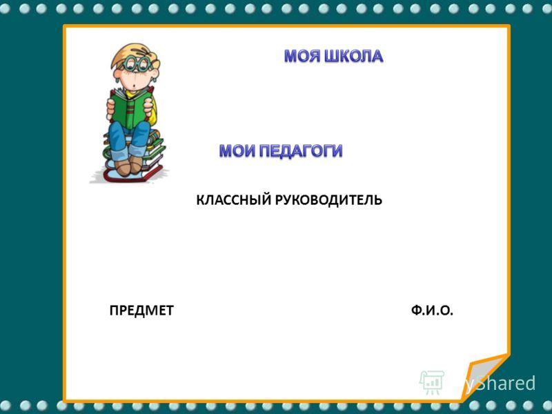 КЛАССНЫЙ РУКОВОДИТЕЛЬ ПРЕДМЕТ Ф.И.О.