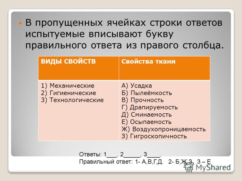 В пропущенных ячейках строки ответов испытуемые вписывают букву правильного ответа из правого столбца. ВИДЫ СВОЙСТВСвойства ткани 1) Механические 2) Гигиенические 3) Технологические А) Усадка Б) Пылеёмкость В) Прочность Г) Драпируемость Д) Сминаемост
