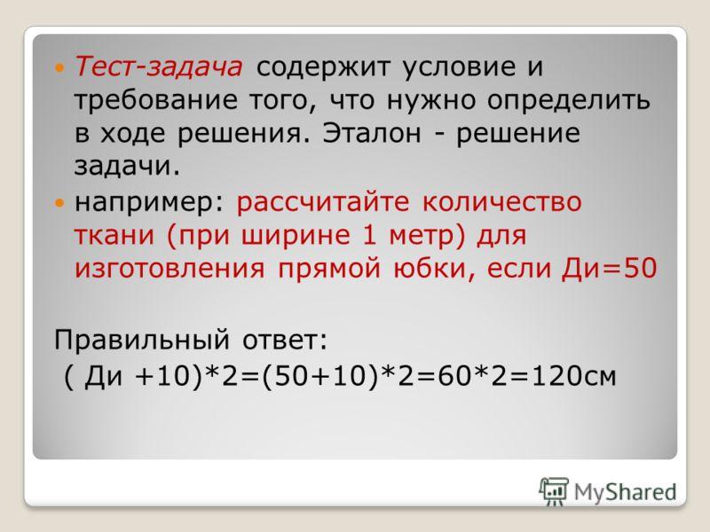 Тест-задача содержит условие и требование того, что нужно определить в ходе решения. Эталон - решение задачи. например: рассчитайте количество ткани (при ширине 1 метр) для изготовления прямой юбки, если Ди=50 Правильный ответ: ( Ди +10)*2=(50+10)*2=