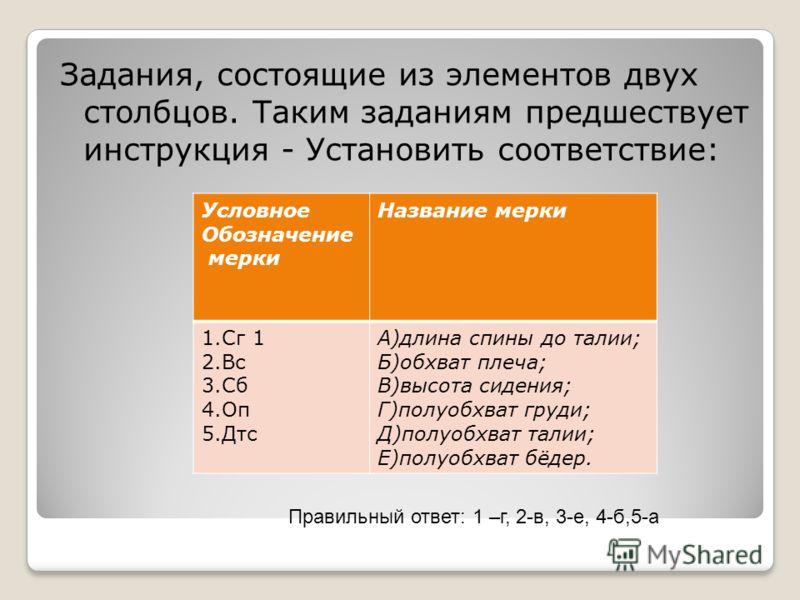 Задания, состоящие из элементов двух столбцов. Таким заданиям предшествует инструкция - Установить соответствие: Условное Обозначение мерки Название мерки 1.Сг 1 2.Вс 3.Сб 4.Оп 5.Дтс А)длина спины до талии; Б)обхват плеча; В)высота сидения; Г)полуобх