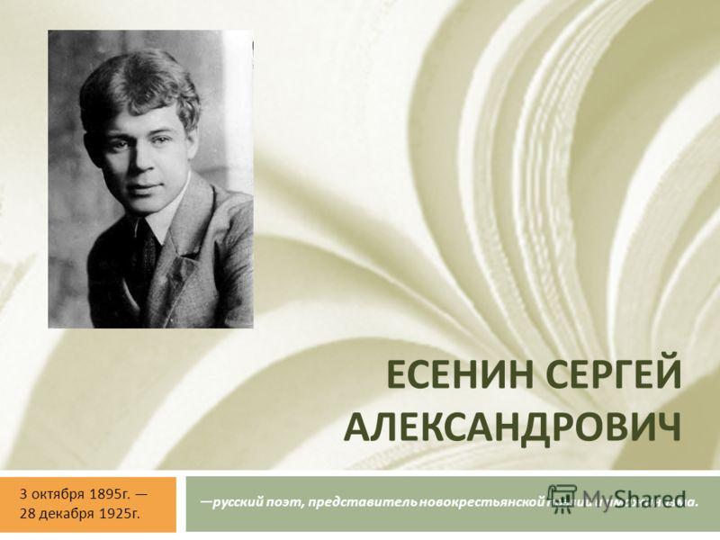ЕСЕНИН СЕРГЕЙ АЛЕКСАНДРОВИЧ русский поэт, представитель новокрестьянской поэзии и имажинизма. 3 октября 1895 г. 28 декабря 1925 г.