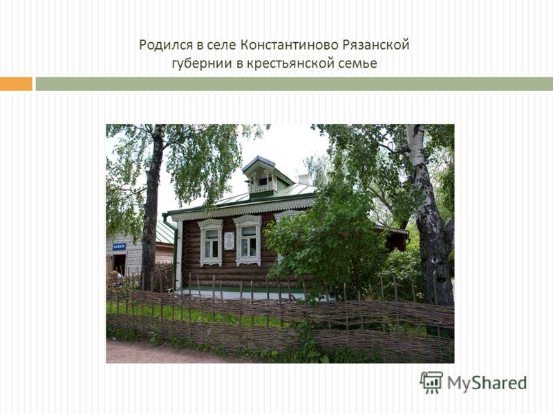 Родился в селе Константиново Рязанской губернии в крестьянской семье