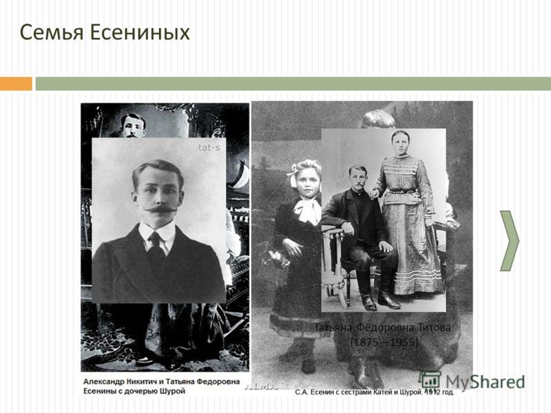 Александр Никитич Есенин (18731931) Татьяна Фёдоровна Титова (18751955) Семья Есениных