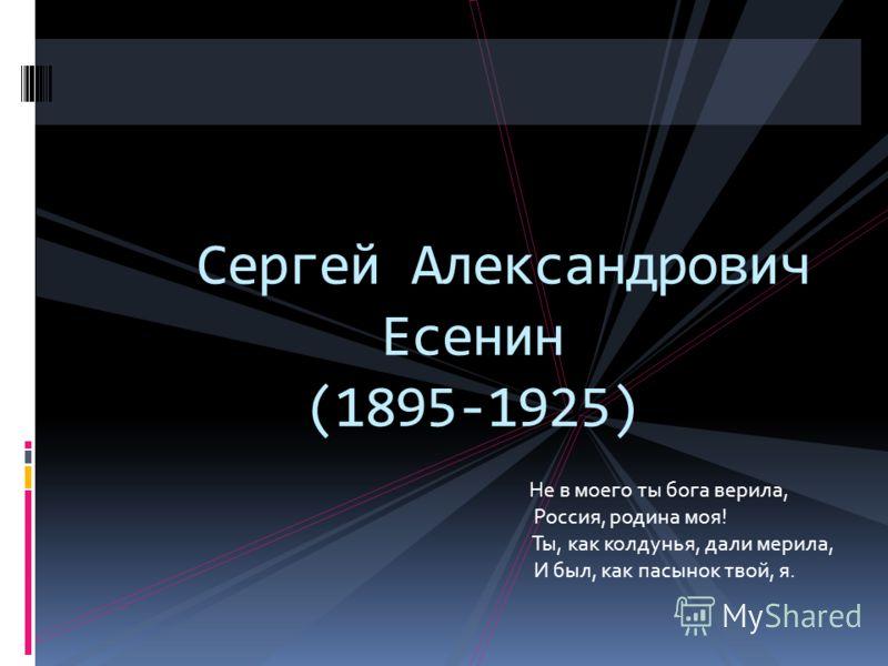 Сергей Александрович Есенин (1895-1925) Не в моего ты бога верила, Россия, родина моя! Ты, как колдунья, дали мерила, И был, как пасынок твой, я.