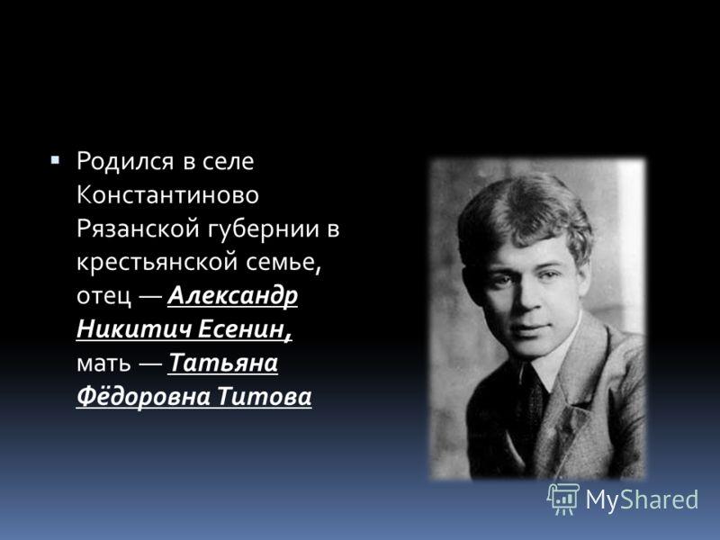 Родился в селе Константиново Рязанской губернии в крестьянской семье, отец Александр Никитич Есенин, мать Татьяна Фёдоровна Титова
