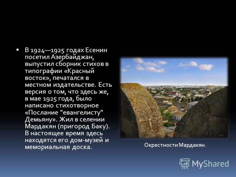 В 19241925 годах Есенин посетил Азербайджан, выпустил сборник стихов в типографии «Красный восток», печатался в местном издательстве. Есть версия о том, что здесь же, в мае 1925 года, было написано стихотворное «Послание