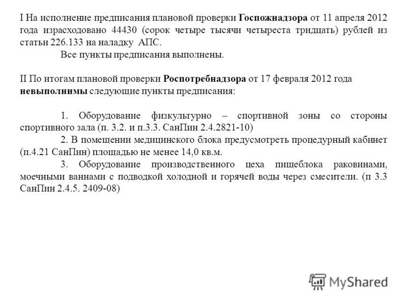 I На исполнение предписания плановой проверки Госпожнадзора от 11 апреля 2012 года израсходовано 44430 (сорок четыре тысячи четыреста тридцать) рублей из статьи 226.133 на наладку АПС. Все пункты предписания выполнены. II По итогам плановой проверки