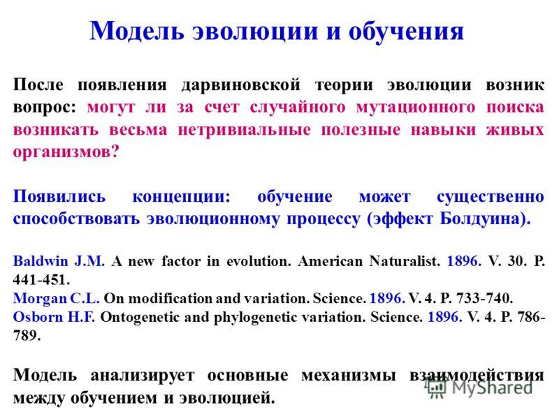 После появления дарвиновской теории эволюции возник вопрос: могут ли за счет случайного мутационного поиска возникать весьма нетривиальные полезные навыки живых организмов? Появились концепции: обучение может существенно способствовать эволюционному